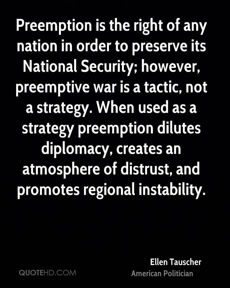 Preemption is the right of any nation in order to preserve its National Security; however, preemptive war is a tactic, not a strategy. When used as a strategy preemption dilutes diplomacy, creates an atmosphere of distrust, and promotes regional instability.