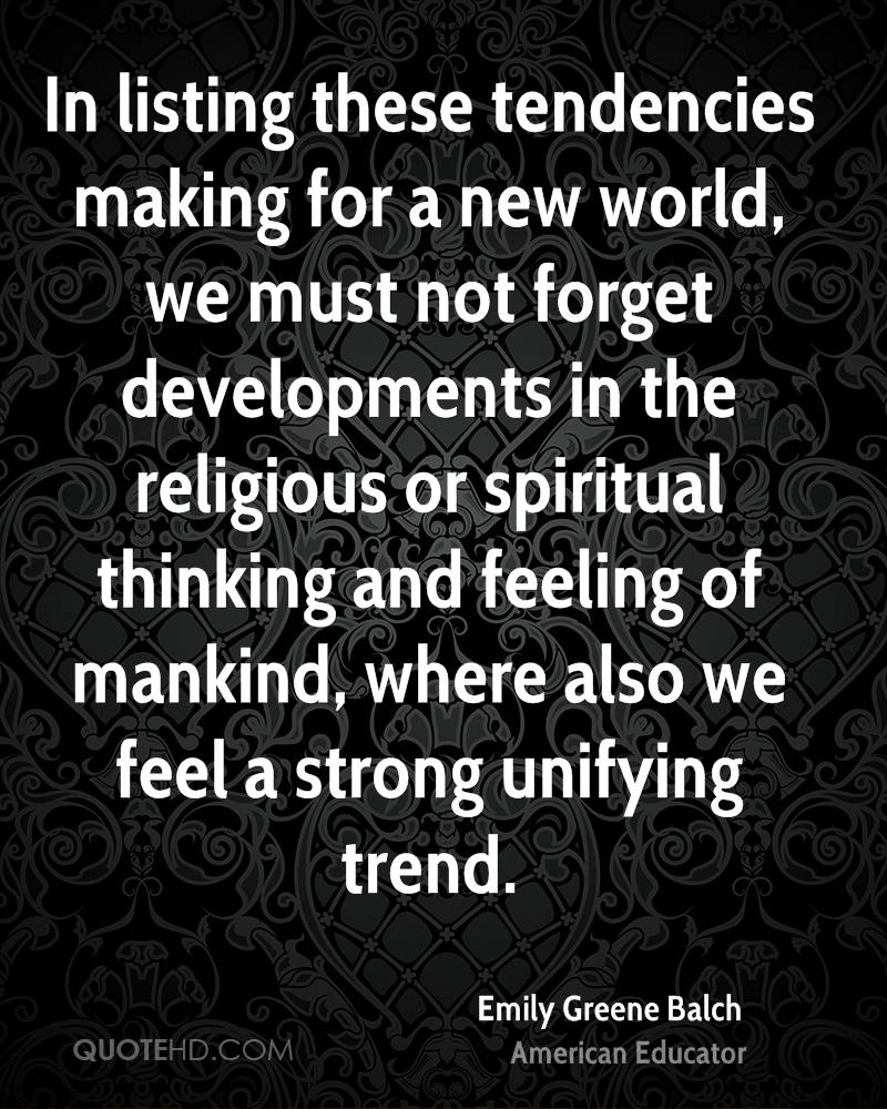 In listing these tendencies making for a new world, we must not forget developments in the religious or spiritual thinking and feeling of mankind, where also we feel a strong unifying trend.