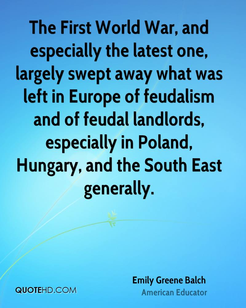 The First World War, and especially the latest one, largely swept away what was left in Europe of feudalism and of feudal landlords, especially in Poland, Hungary, and the South East generally.