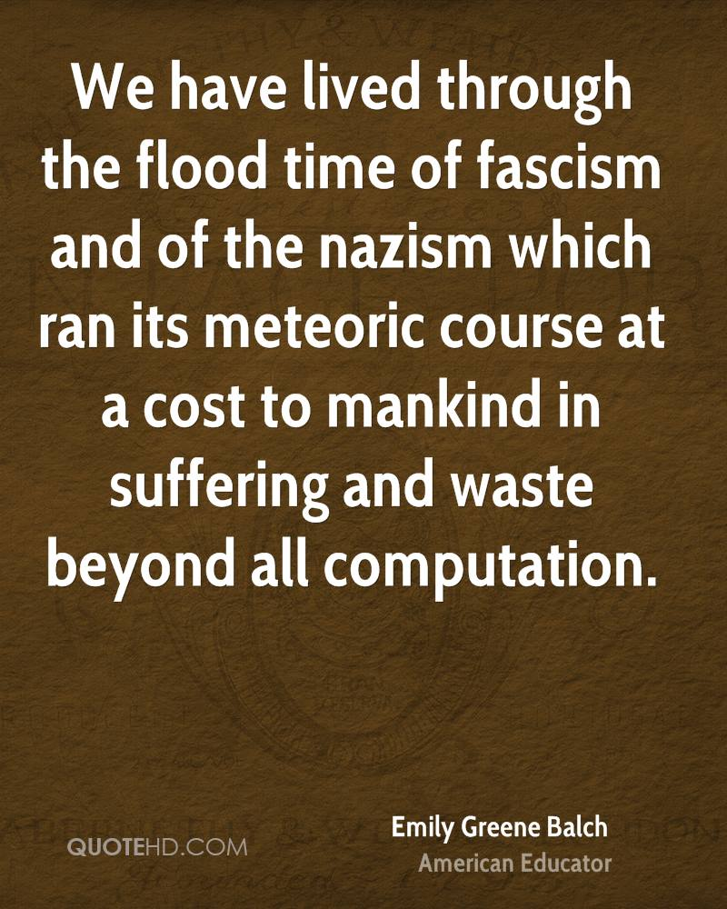 We have lived through the flood time of fascism and of the nazism which ran its meteoric course at a cost to mankind in suffering and waste beyond all computation.