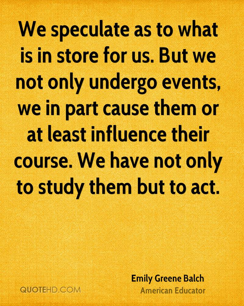 We speculate as to what is in store for us. But we not only undergo events, we in part cause them or at least influence their course. We have not only to study them but to act.