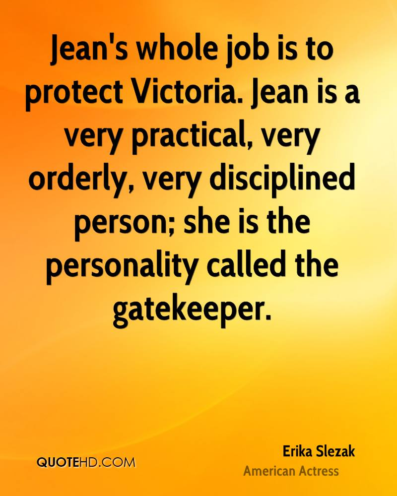 Jean's whole job is to protect Victoria. Jean is a very practical, very orderly, very disciplined person; she is the personality called the gatekeeper.