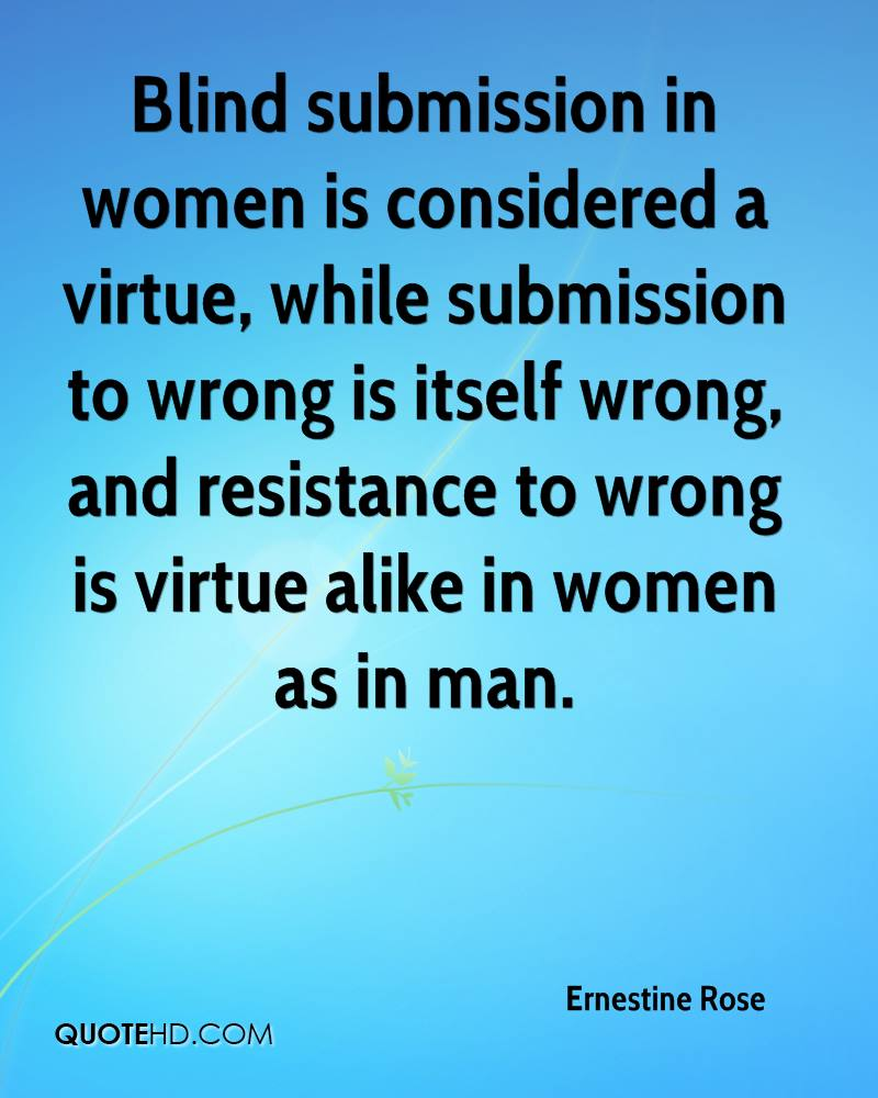 Blind submission in women is considered a virtue, while submission to wrong is itself wrong, and resistance to wrong is virtue alike in women as in man.