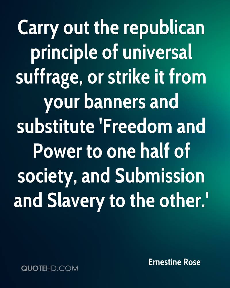 Carry out the republican principle of universal suffrage, or strike it from your banners and substitute 'Freedom and Power to one half of society, and Submission and Slavery to the other.'
