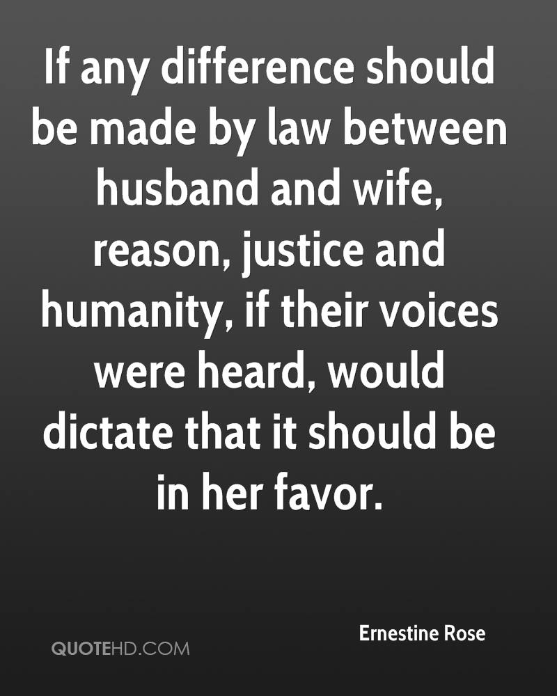 If any difference should be made by law between husband and wife, reason, justice and humanity, if their voices were heard, would dictate that it should be in her favor.