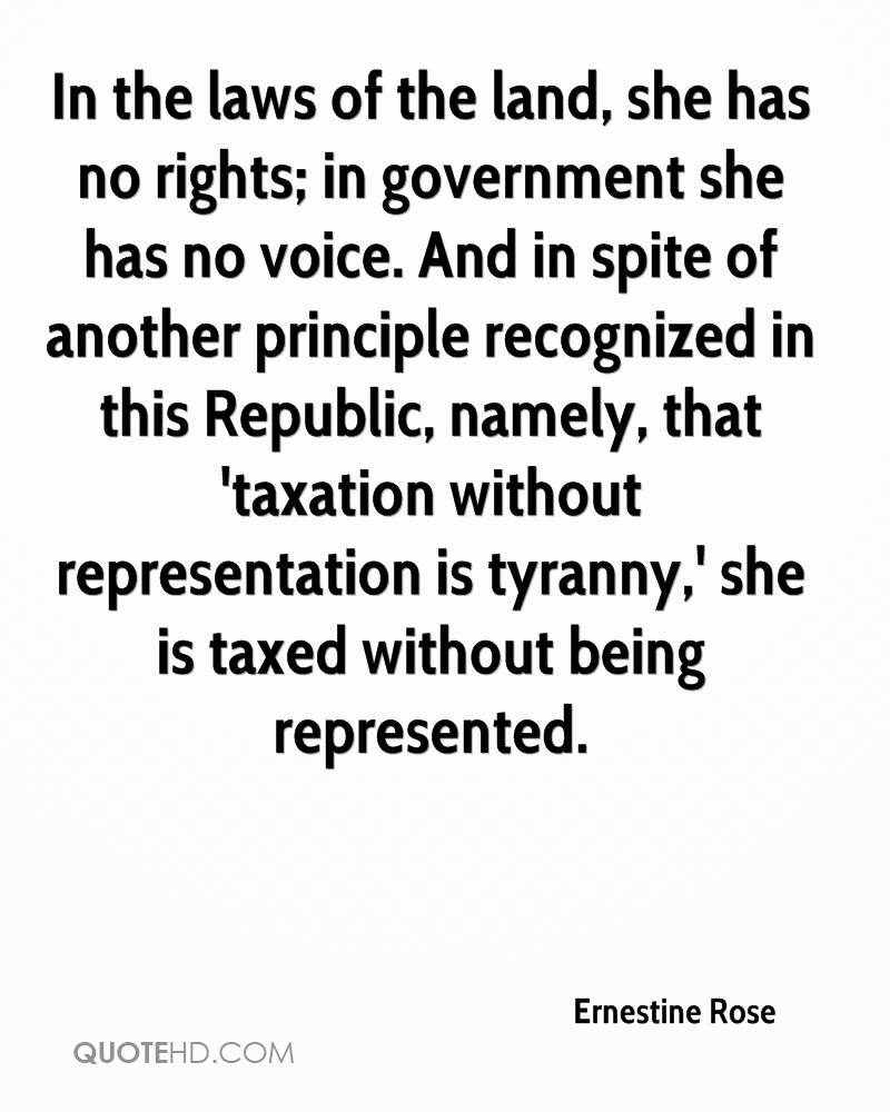In the laws of the land, she has no rights; in government she has no voice. And in spite of another principle recognized in this Republic, namely, that 'taxation without representation is tyranny,' she is taxed without being represented.