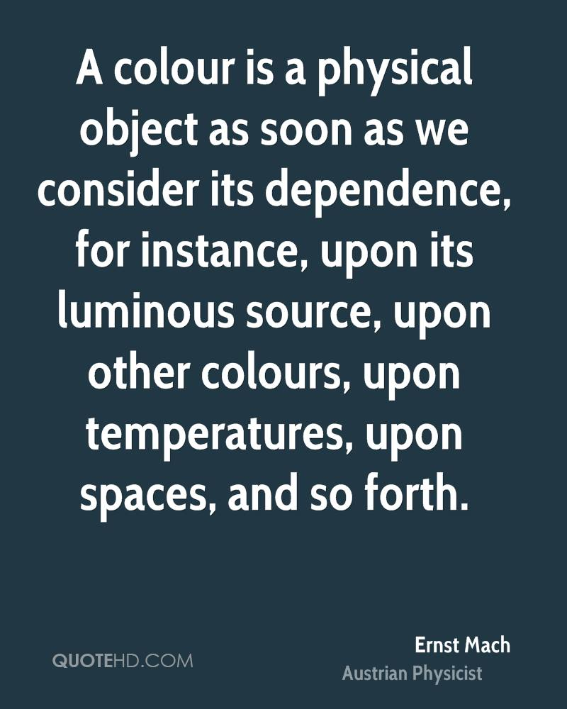A colour is a physical object as soon as we consider its dependence, for instance, upon its luminous source, upon other colours, upon temperatures, upon spaces, and so forth.