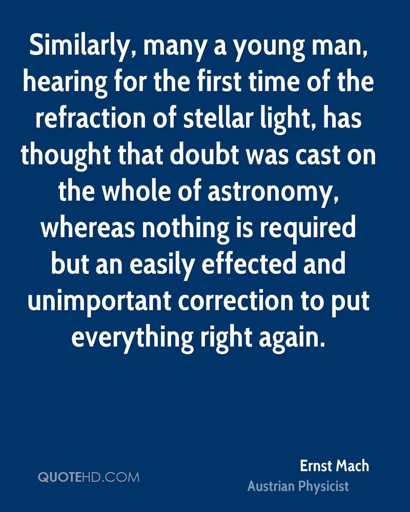 Similarly, many a young man, hearing for the first time of the refraction of stellar light, has thought that doubt was cast on the whole of astronomy, whereas nothing is required but an easily effected and unimportant correction to put everything right again.