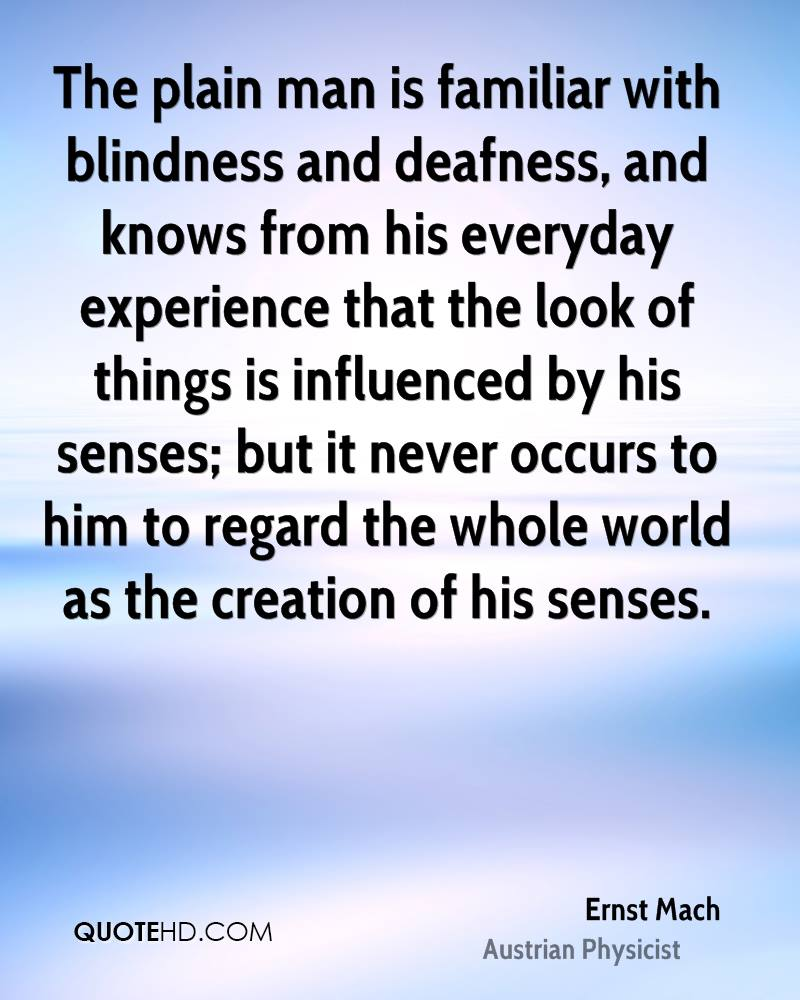 The plain man is familiar with blindness and deafness, and knows from his everyday experience that the look of things is influenced by his senses; but it never occurs to him to regard the whole world as the creation of his senses.