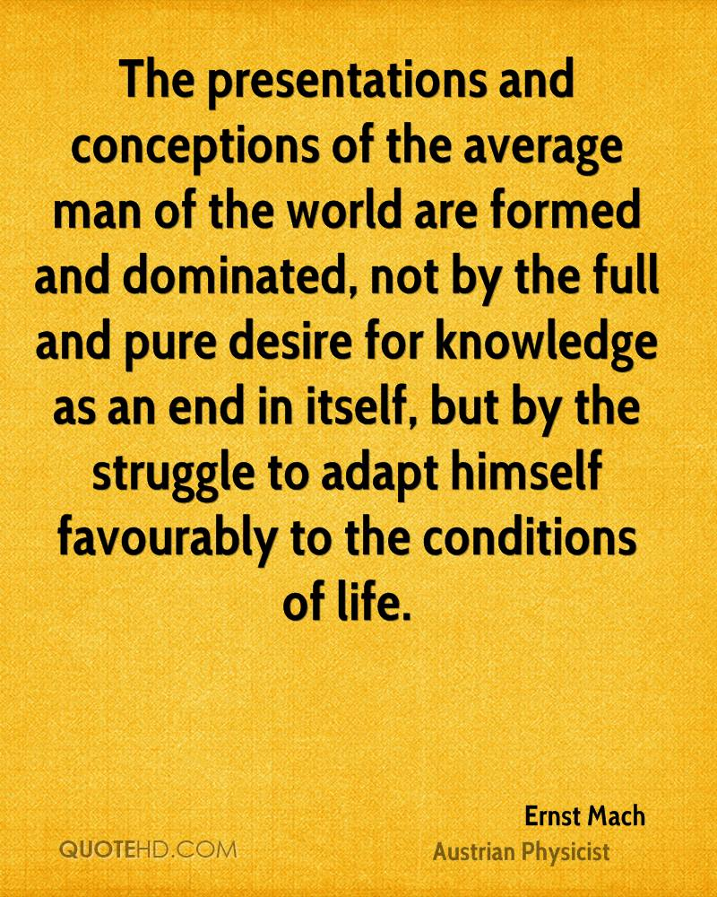 The presentations and conceptions of the average man of the world are formed and dominated, not by the full and pure desire for knowledge as an end in itself, but by the struggle to adapt himself favourably to the conditions of life.
