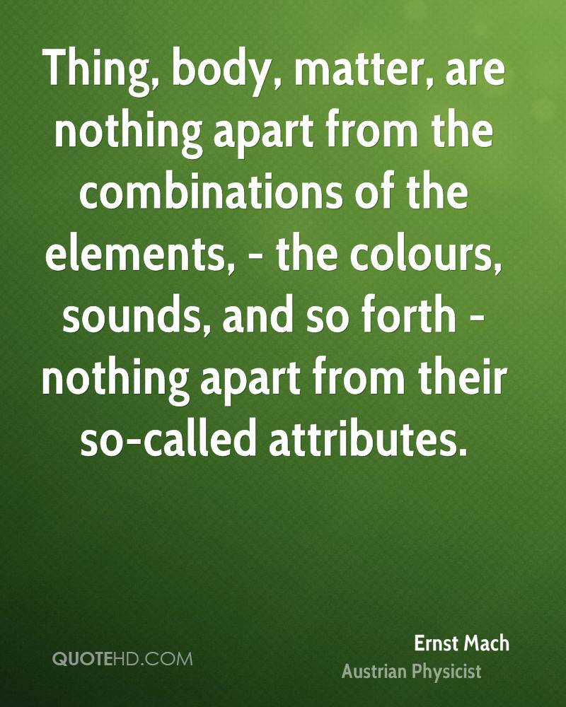 Thing, body, matter, are nothing apart from the combinations of the elements, - the colours, sounds, and so forth - nothing apart from their so-called attributes.