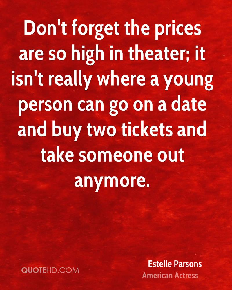 Don't forget the prices are so high in theater; it isn't really where a young person can go on a date and buy two tickets and take someone out anymore.