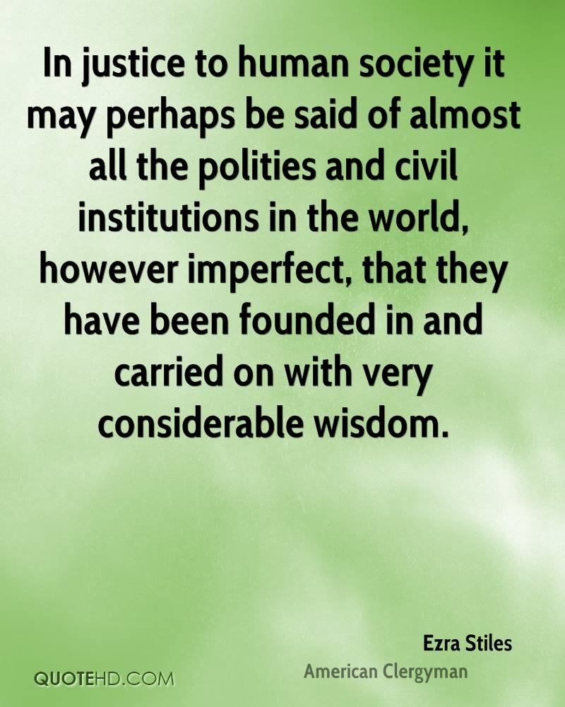 In justice to human society it may perhaps be said of almost all the polities and civil institutions in the world, however imperfect, that they have been founded in and carried on with very considerable wisdom.
