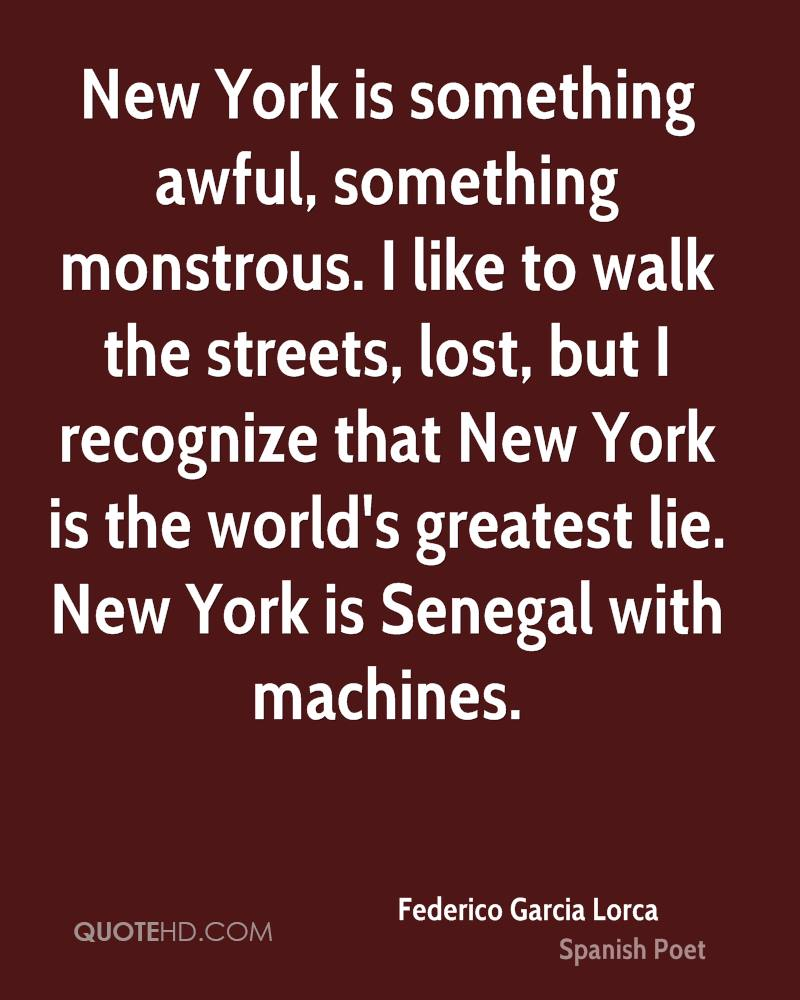 New York is something awful, something monstrous. I like to walk the streets, lost, but I recognize that New York is the world's greatest lie. New York is Senegal with machines.