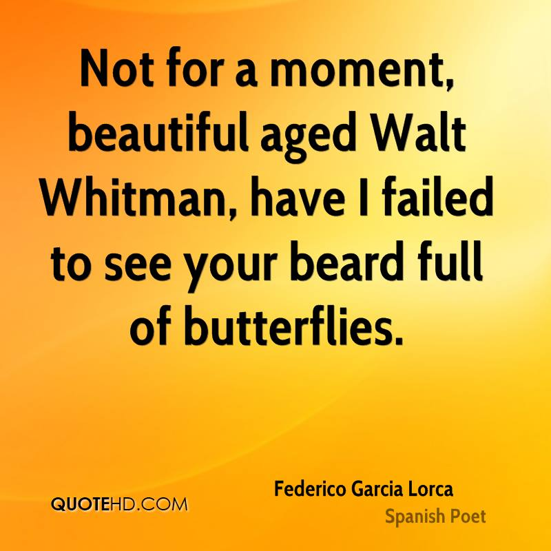 Not for a moment, beautiful aged Walt Whitman, have I failed to see your beard full of butterflies.