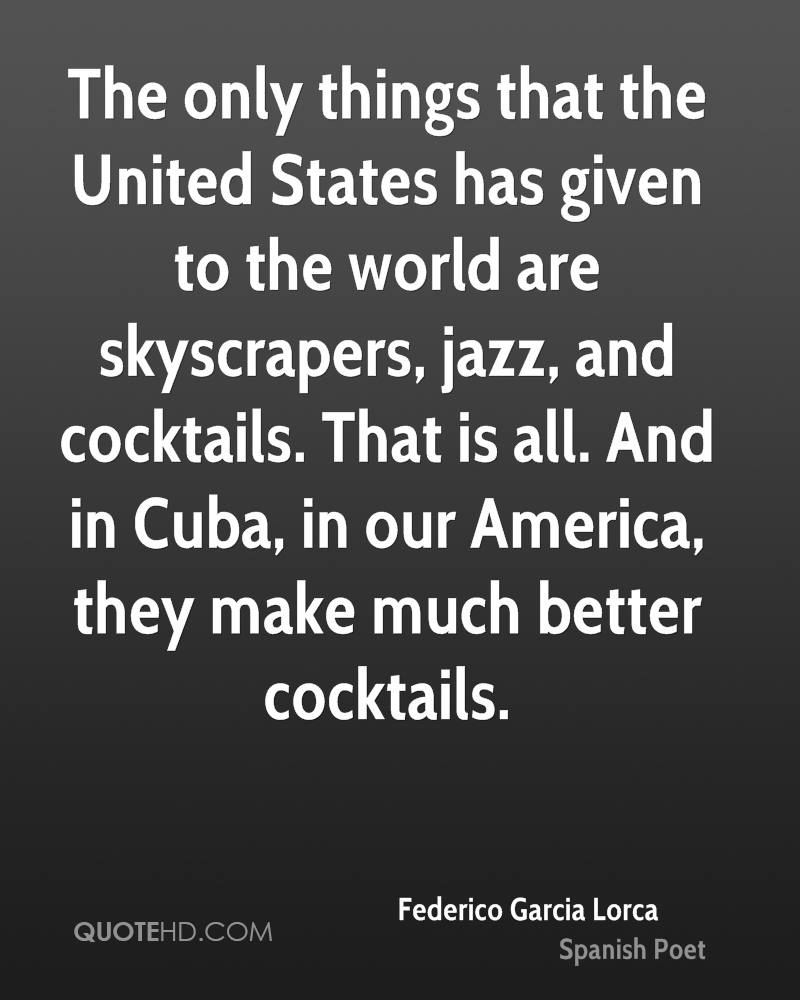 The only things that the United States has given to the world are skyscrapers, jazz, and cocktails. That is all. And in Cuba, in our America, they make much better cocktails.