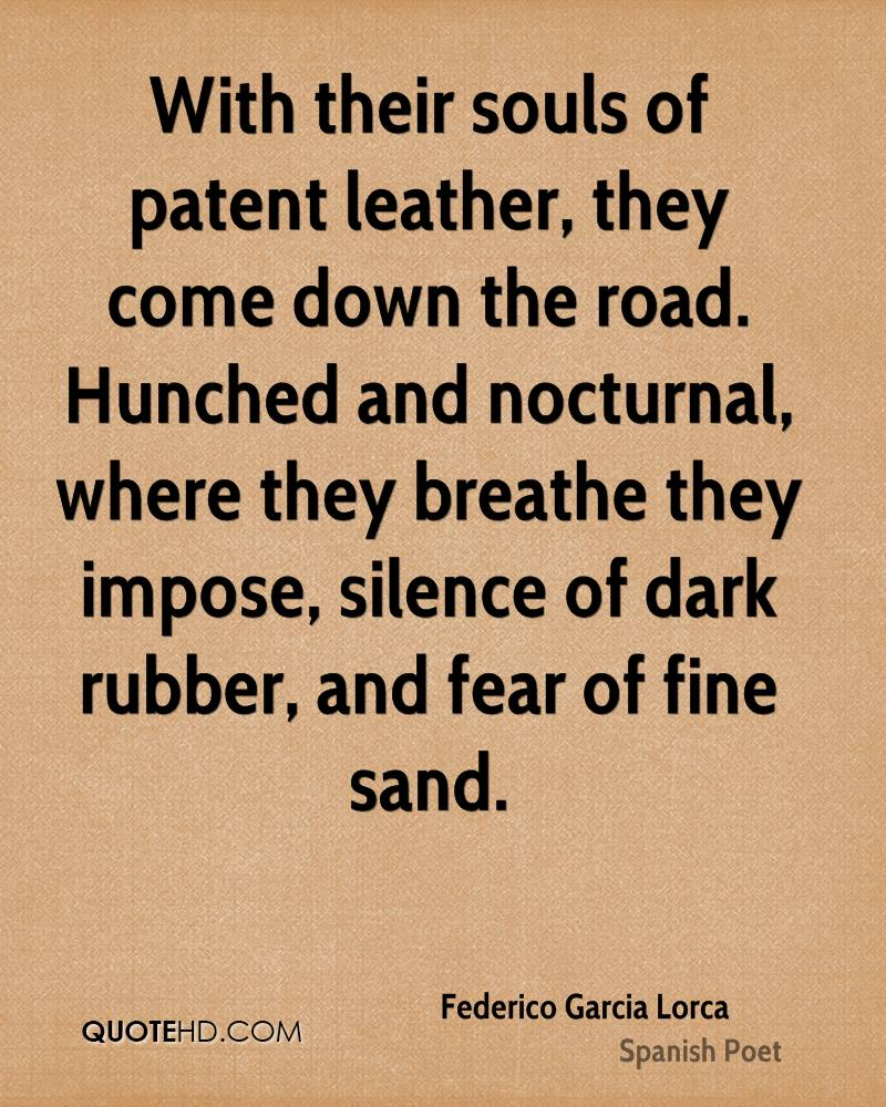 With their souls of patent leather, they come down the road. Hunched and nocturnal, where they breathe they impose, silence of dark rubber, and fear of fine sand.