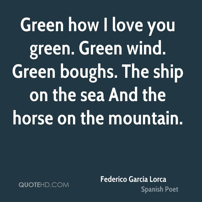 Green how I love you green. Green wind. Green boughs. The ship on the sea And the horse on the mountain.