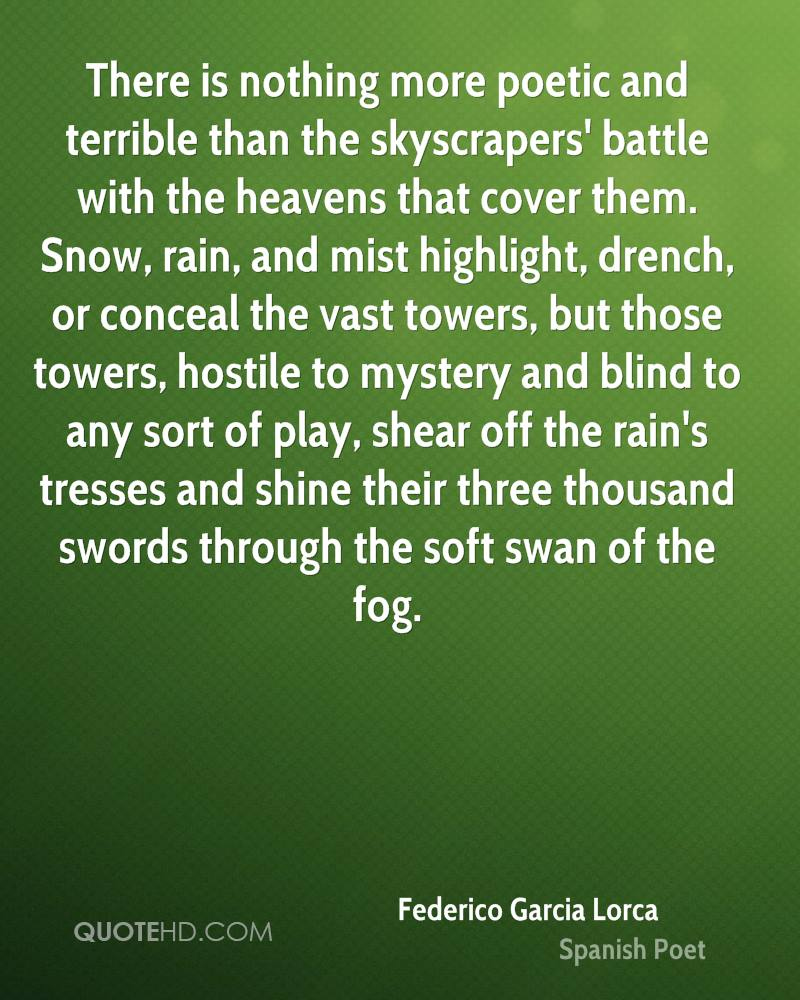 There is nothing more poetic and terrible than the skyscrapers' battle with the heavens that cover them. Snow, rain, and mist highlight, drench, or conceal the vast towers, but those towers, hostile to mystery and blind to any sort of play, shear off the rain's tresses and shine their three thousand swords through the soft swan of the fog.