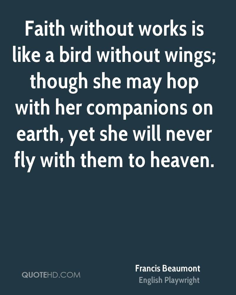 Faith without works is like a bird without wings; though she may hop with her companions on earth, yet she will never fly with them to heaven.
