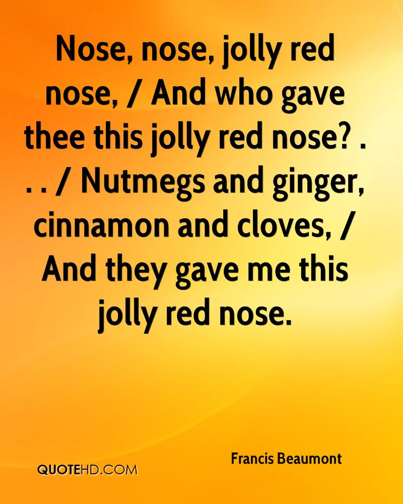 Nose, nose, jolly red nose, / And who gave thee this jolly red nose? . . . / Nutmegs and ginger, cinnamon and cloves, / And they gave me this jolly red nose.