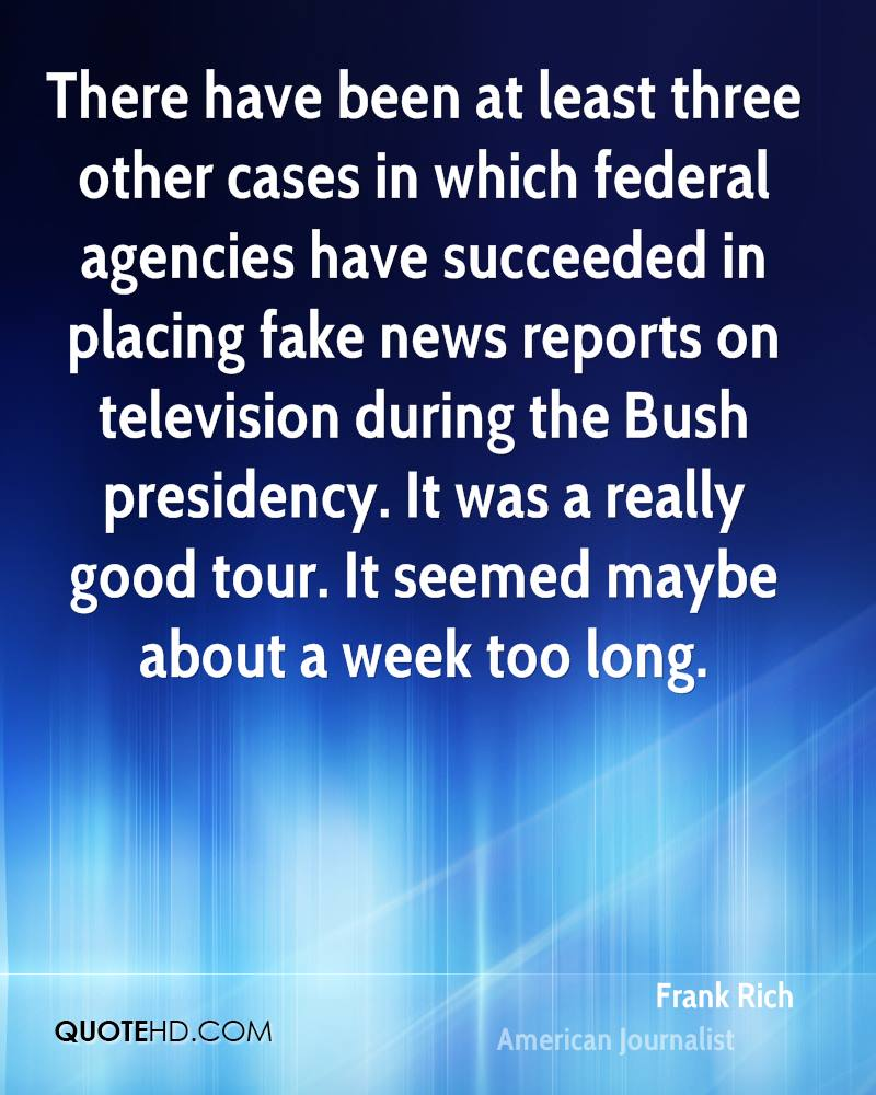 There have been at least three other cases in which federal agencies have succeeded in placing fake news reports on television during the Bush presidency. It was a really good tour. It seemed maybe about a week too long.
