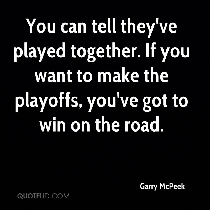 You can tell they've played together. If you want to make the playoffs, you've got to win on the road.