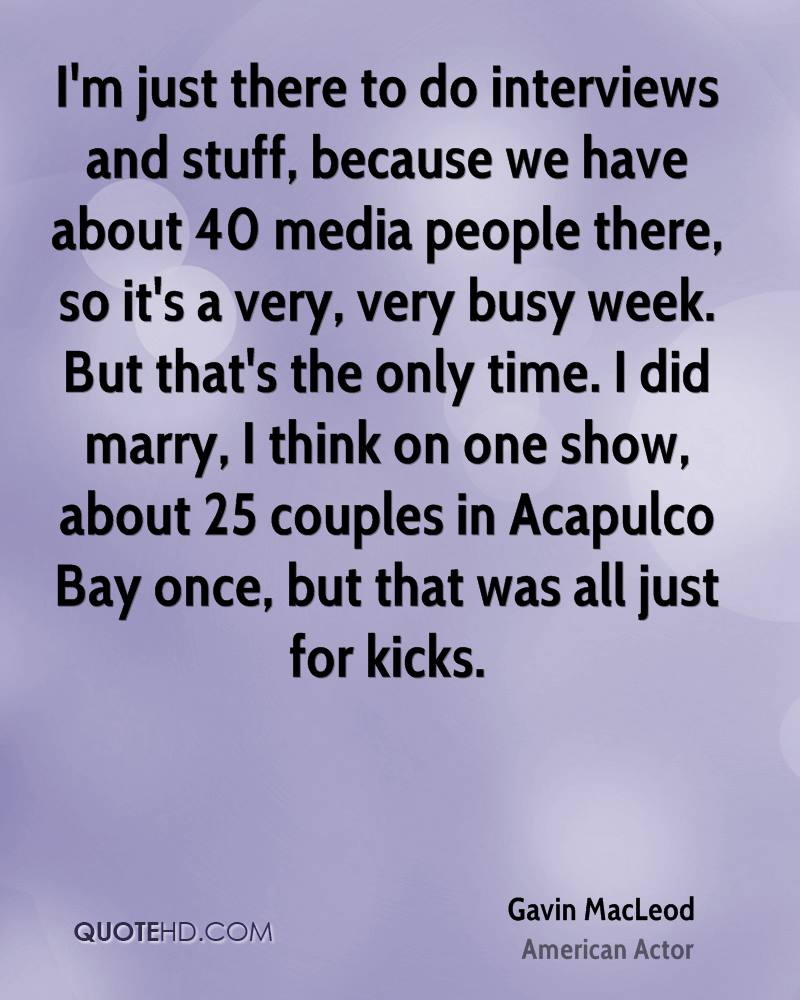 I'm just there to do interviews and stuff, because we have about 40 media people there, so it's a very, very busy week. But that's the only time. I did marry, I think on one show, about 25 couples in Acapulco Bay once, but that was all just for kicks.