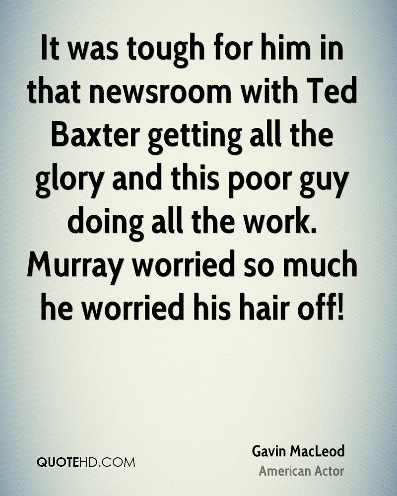 It was tough for him in that newsroom with Ted Baxter getting all the glory and this poor guy doing all the work. Murray worried so much he worried his hair off!