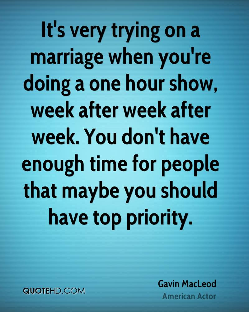 It's very trying on a marriage when you're doing a one hour show, week after week after week. You don't have enough time for people that maybe you should have top priority.
