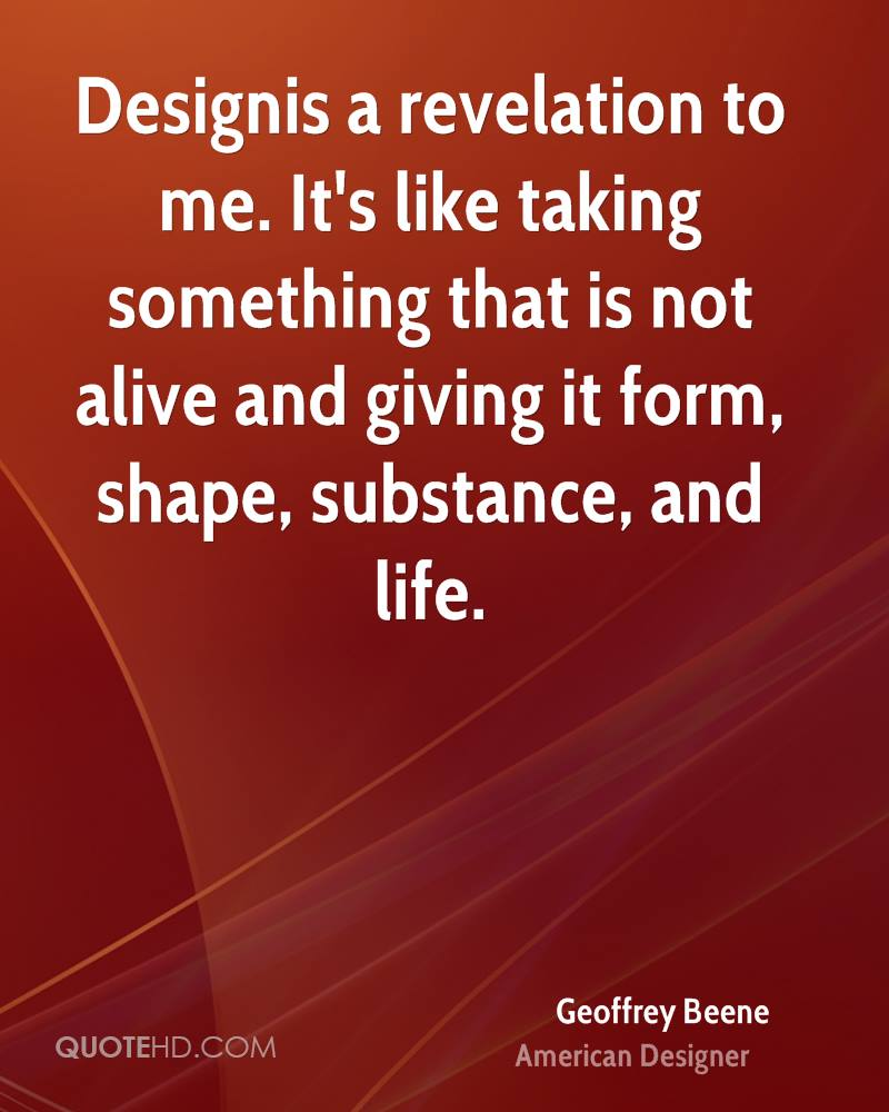 Designis a revelation to me. It's like taking something that is not alive and giving it form, shape, substance, and life.