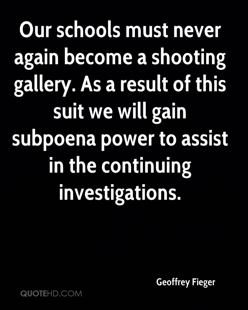 Our schools must never again become a shooting gallery. As a result of this suit we will gain subpoena power to assist in the continuing investigations.