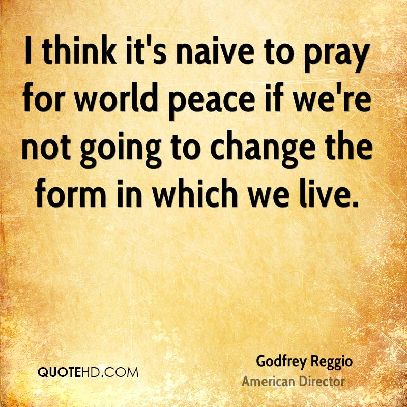 I think it's naive to pray for world peace if we're not going to change the form in which we live.