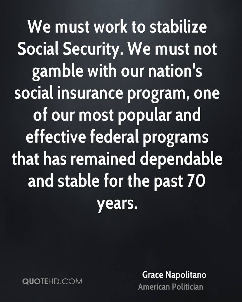 We must work to stabilize Social Security. We must not gamble with our nation's social insurance program, one of our most popular and effective federal programs that has remained dependable and stable for the past 70 years.