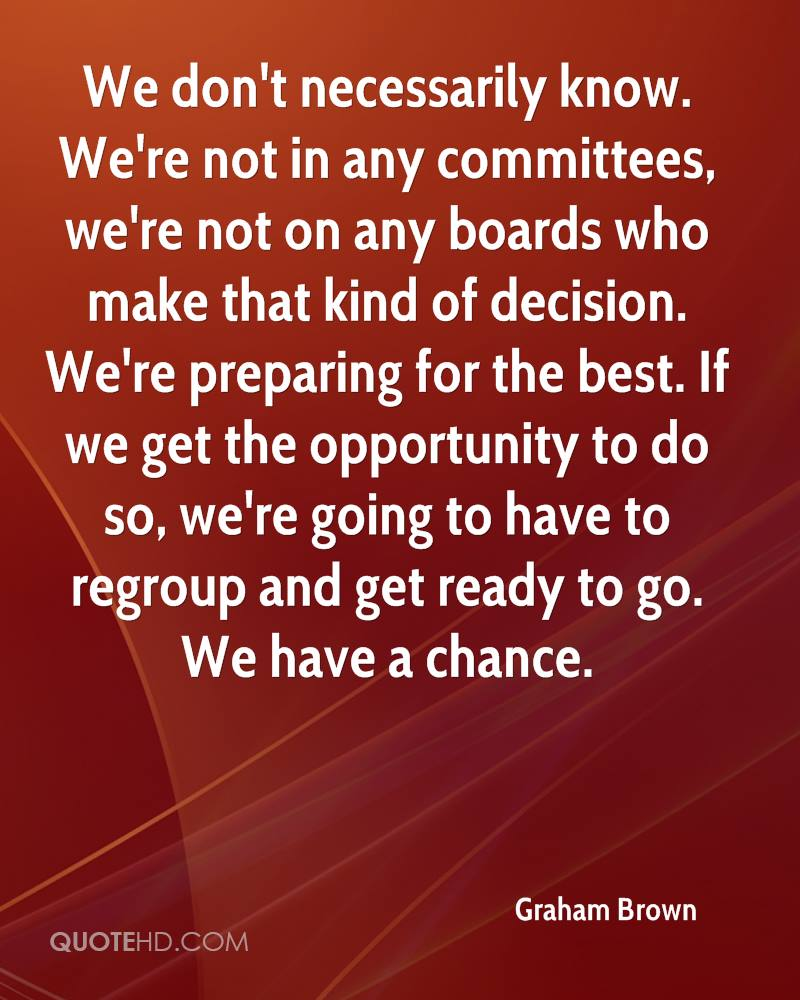 We don't necessarily know. We're not in any committees, we're not on any boards who make that kind of decision. We're preparing for the best. If we get the opportunity to do so, we're going to have to regroup and get ready to go. We have a chance.