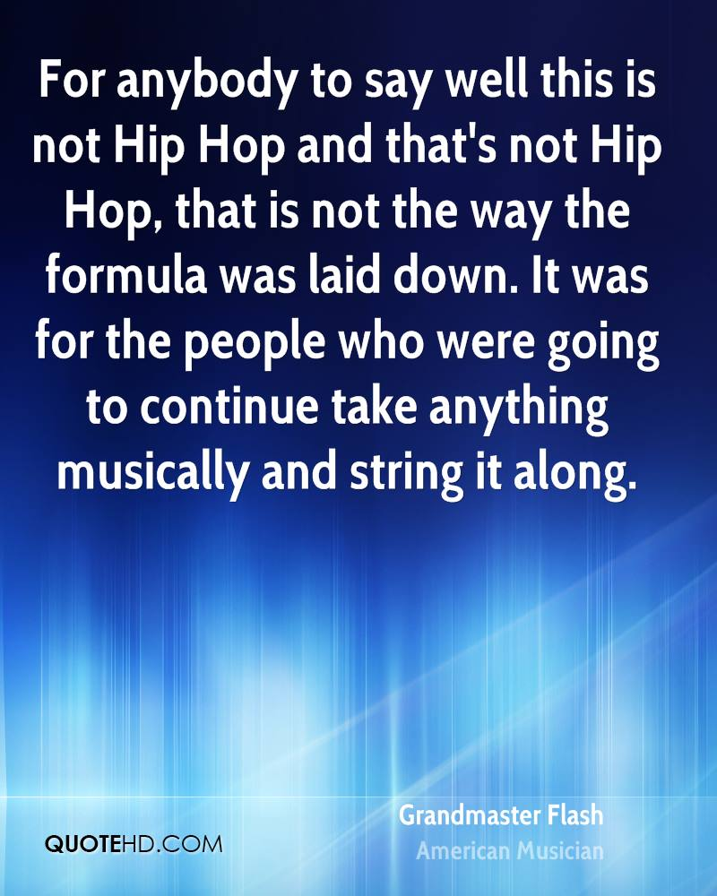 For anybody to say well this is not Hip Hop and that's not Hip Hop, that is not the way the formula was laid down. It was for the people who were going to continue take anything musically and string it along.