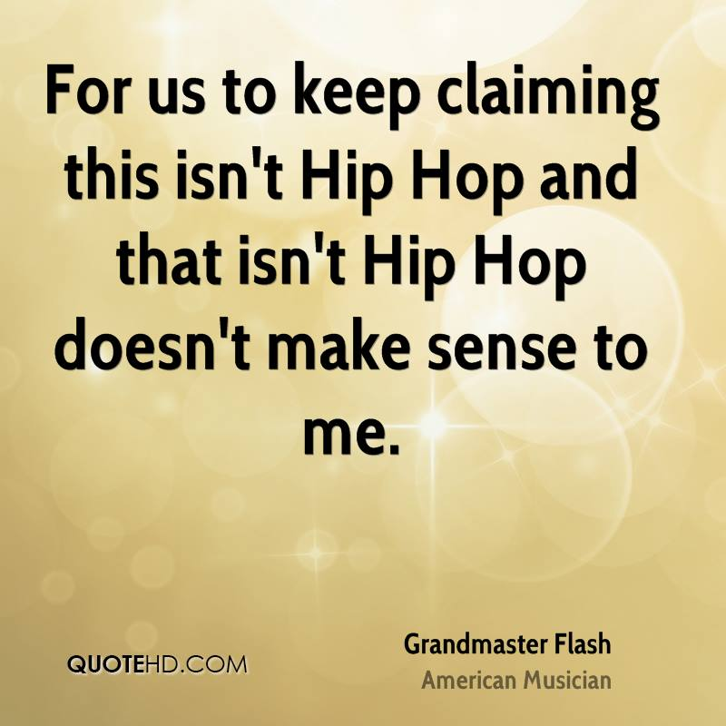 For us to keep claiming this isn't Hip Hop and that isn't Hip Hop doesn't make sense to me.