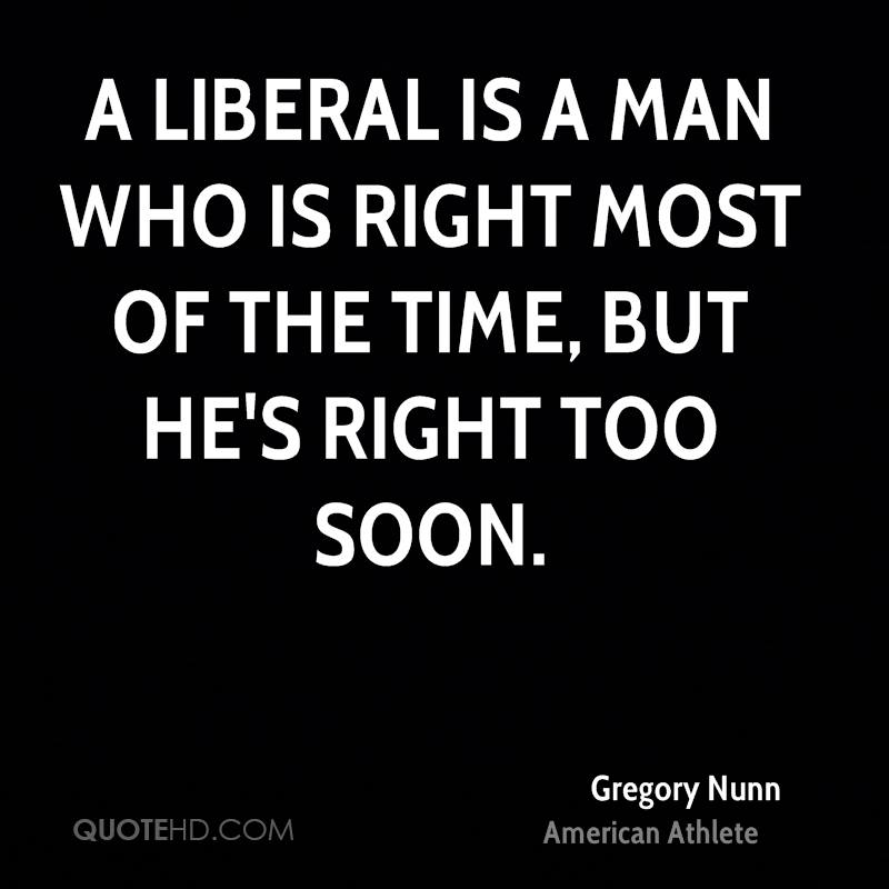 A liberal is a man who is right most of the time, but he's right too soon.