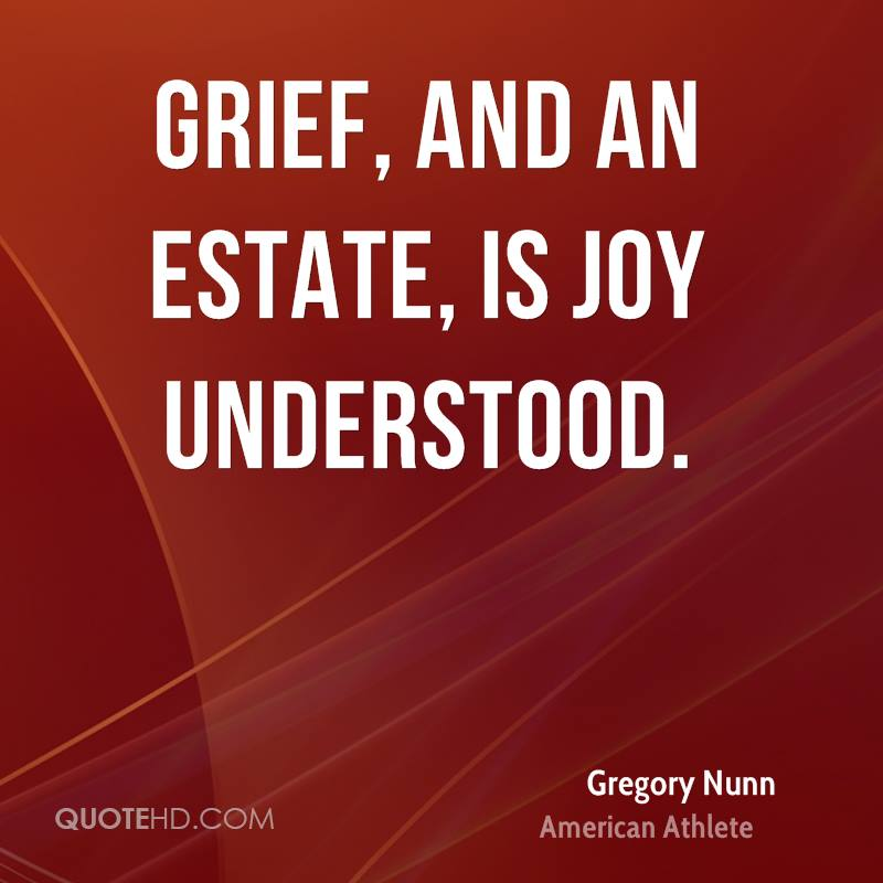 Grief, and an estate, is joy understood.
