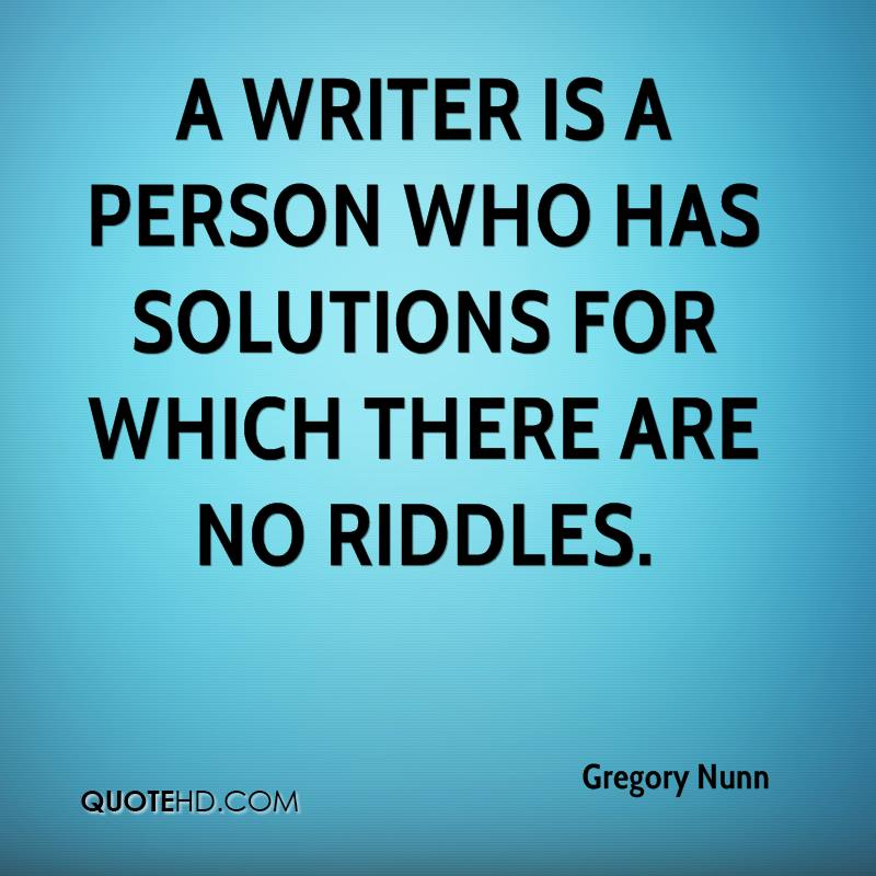 A writer is a person who has solutions for which there are no riddles.