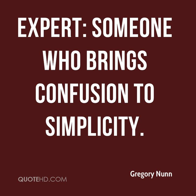 Expert: Someone who brings confusion to simplicity.