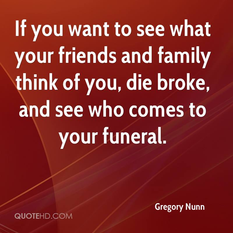If you want to see what your friends and family think of you, die broke, and see who comes to your funeral.