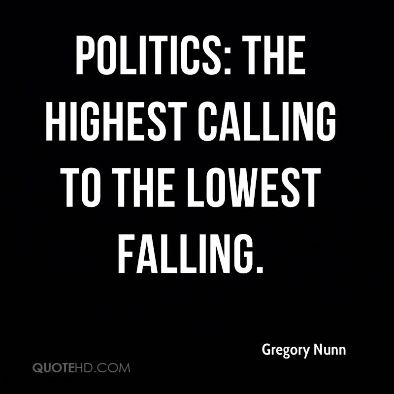 Politics: The highest calling to the lowest falling.