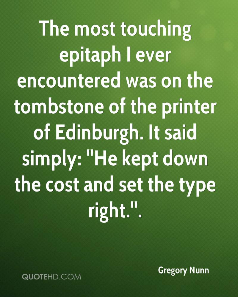 The most touching epitaph I ever encountered was on the tombstone of the printer of Edinburgh. It said simply: ''He kept down the cost and set the type right.''.