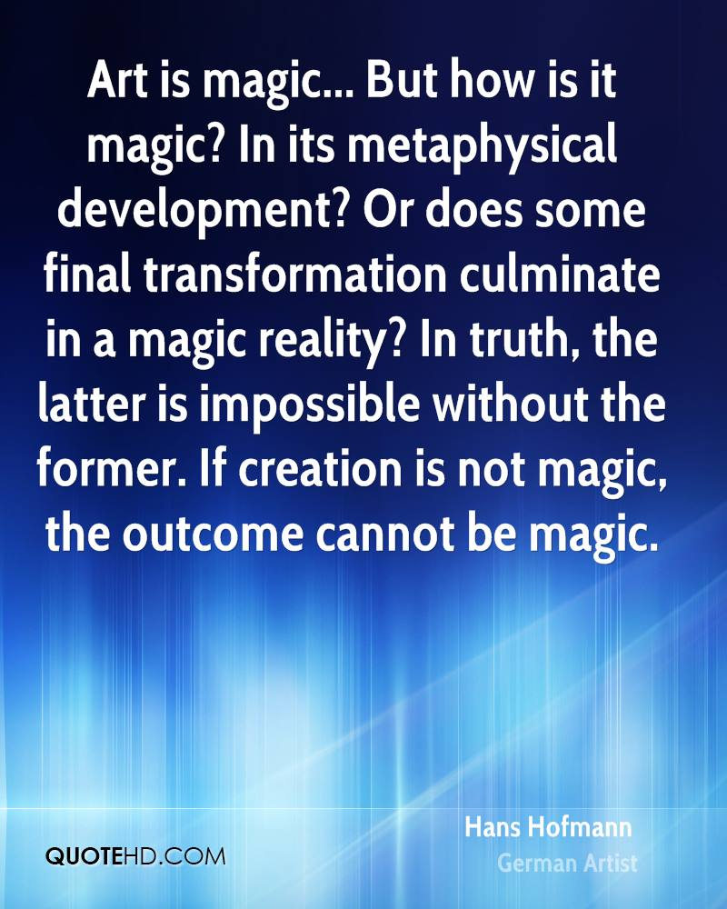 Art is magic... But how is it magic? In its metaphysical development? Or does some final transformation culminate in a magic reality? In truth, the latter is impossible without the former. If creation is not magic, the outcome cannot be magic.