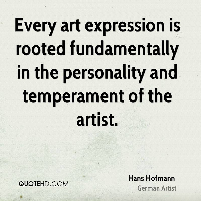 Every art expression is rooted fundamentally in the personality and temperament of the artist.