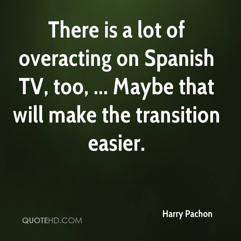 There is a lot of overacting on Spanish TV, too, ... Maybe that will make the transition easier.