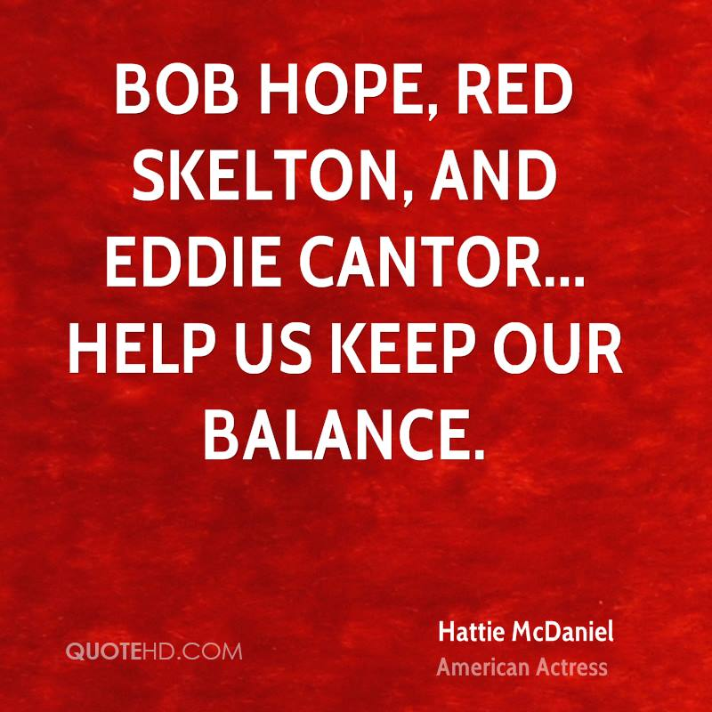 Bob Hope, Red Skelton, and Eddie Cantor... help us keep our balance.