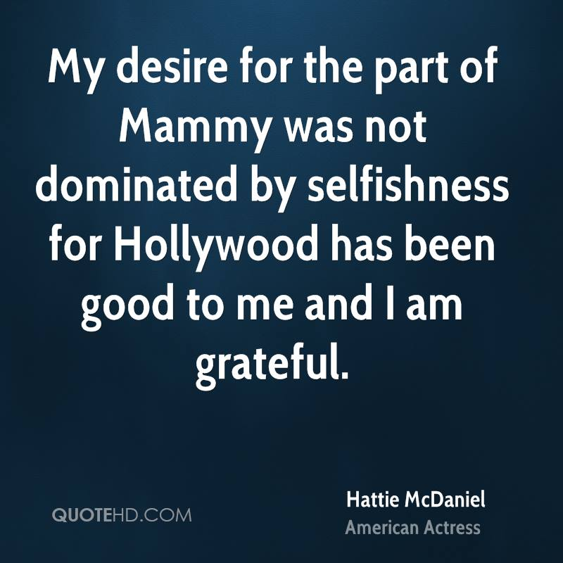 My desire for the part of Mammy was not dominated by selfishness for Hollywood has been good to me and I am grateful.
