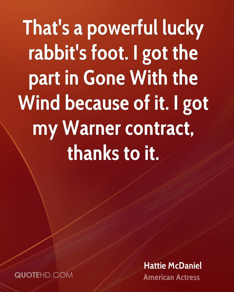 That's a powerful lucky rabbit's foot. I got the part in Gone With the Wind because of it. I got my Warner contract, thanks to it.